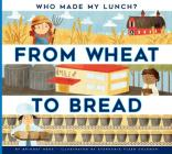 From Wheat to Bread (Who Made My Lunch?) Cover Image