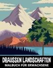 Draussen Landschaften Malbuch für Erwachsene: Berge, Wald und Wilde Naturszenen zum Stressabbau und Entspannung - Naturlandschaften Ausmalbuch für Kin Cover Image
