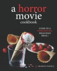 A Horror Movie Cookbook: Cook Up a Terrorizing, Delicious Meal! Cover Image