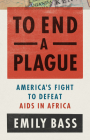 To End a Plague: America's Fight to Defeat AIDS in Africa Cover Image