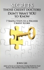 Secrets Those Credit Doctors Don't Want You To Know: 7 Simple Steps to a Higher Credit Score & Avoiding a Debt Sentence Cover Image