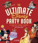 The Ultimate Disney Party Book: 8 Fantastic Themes, Over 65 Recipes and Crafts for the Perfect Party Cover Image