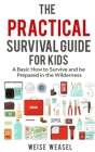 The Practical Survival Guide for Kids: A Basic How to Survive and be Prepared in the Wilderness Cover Image