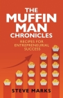 The Muffin Man Chronicles: Recipes for Entrepreneurial Success Cover Image