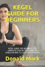 Kegel Guide for Beginners: Kegel Guide for Beginners: The Complete Step by Step Guide on Kegelfor Men to Last Longer in Bed Cover Image