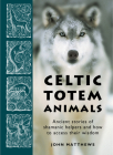 Celtic Totem Animals: Ancient Stories of Shamanic Helpers and How to Access Their Wisdom Cover Image