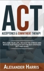Acceptance and Commitment Therapy: Reclaim your Life, Reduce the Stress and Manage Your Thoughts with the Best Strategies (ACT Prep Guide) Cover Image