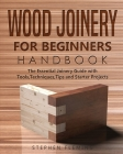 Wood Joinery for Beginners Handbook: The Essential Joinery Guide with Tools, Techniques, Tips and Starter Projects (DIY #5) Cover Image