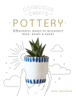Conscious Crafts: Pottery: 20 mindful makes to reconnect head, heart & hands Cover Image