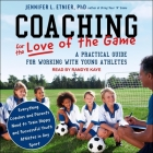 Coaching for the Love of the Game Lib/E: A Practical Guide for Working with Young Athletes Cover Image