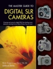 The Master Guide to Digital SLR Cameras: Choosing and Using the Digital SLRs from Leading Manufacturers, Including Canon, Nikon, Pentax, Fuji, and Mor Cover Image