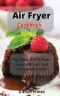 Air Fryer Cookbook: Fry, Bake, Grill & Roast Healthy & Low Carb Irresistible Dishes Cover Image