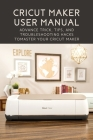 Cricut Maker User Manual: Advance Trick, Tips, And Troubleshooting Hacks To Master Your Cricut Maker: Cricut Design Space Manual Cover Image