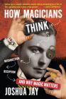 How Magicians Think: Misdirection, Deception, and Why Magic Matters Cover Image