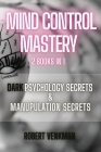 Mind Control Mastery - 2 Books in 1 - Dark Psychology Secrets and Manipulation Secrets: Everything about Subliminal Persuasion, Brainwashing, Human Be Cover Image