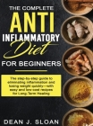 The Complete Anti-Inflammatory Diet for Beginners: The step-by-step guide to eliminating inflammation and losing weight quickly-with easy and low-cost Cover Image