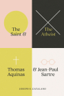 The Saint and the Atheist: Thomas Aquinas and Jean-Paul Sartre Cover Image