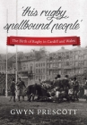 'this rugby spellbound people': The Birth of Rugby in Cardiff and Wales Cover Image
