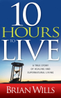 10 Hours to Live: A True Story of Healing and Supernatural Living Cover Image