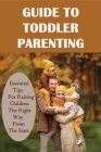 Guide To Toddler Parenting: Essential Tips For Raising Children The Right Way From The Start: Parenting Babies & Toddlers Cover Image