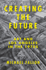 Creating the Future: Art and Los Angeles in the 1970s Cover Image