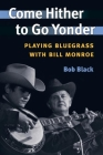 Come Hither to Go Yonder: PLAYING BLUEGRASS WITH BILL MONROE (Music in American Life) Cover Image