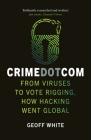 Crime Dot Com: From Viruses to Vote Rigging, How Hacking Went Global Cover Image