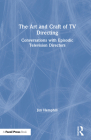 The Art and Craft of TV Directing: Conversations with Episodic Television Directors Cover Image