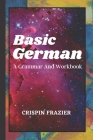 Basic German: A Grammar And Workbook: The Everything Learning German Book For Beginners To Expert Levels: Speak, write, and understa Cover Image