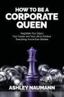 How to be a Corporate Queen: Negotiate Your Salary, Your Career, and Your Life to Achieve Everything You've Ever Wanted Cover Image