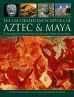 The Illustrated Encyclopedia of Aztec & Maya: The History, Legend, Myth and Culture of the Ancient Native Peoples of Mexico and Central America Cover Image