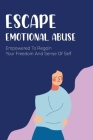 Escape Emotional Abuse: Empowered To Regain Your Freedom And Sense Of Self: Emotional Abuse Cover Image