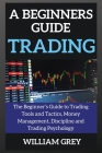 A beginners guide to TRADING: The Beginner's Guide to Trading Tools and Tactics, Money Management, Discipline and Trading Psychology Cover Image