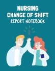 Nursing Change Of Shift Report Notebook: Patient Care Nursing Report - Change of Shift - Hospital RN's - Long Term Care - Body Systems - Labs and Test Cover Image