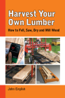 Harvest Your Own Lumber: How to Fell, Saw, Dry and Mill Wood Cover Image