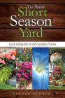 The Prairie Short Season Yard: Quick and Beautiful on the Canadian Prairies Cover Image
