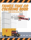 Things That Go Coloring Book For Kids Ages 2-4: Toddler Coloring Book with Cars Trucks Tractors Trains Planes Perfect for All Cover Image