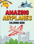 Amazing Airplanes Coloring Book: Beautiful Coloring Pages of Airplanes, Fighter Jets, Helicopters Coloring Book for Kids ages 4-12 Amazing Gift for Bo Cover Image