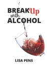 Break Up WІth Alcohol: Strategic Ways To Stop Drinking Unapologetically Cover Image