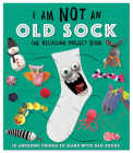 I Am Not an Old Sock: 10 Awesome Things to Make with Socks Cover Image