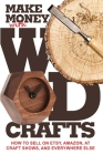Make Money with Wood Crafts: How to Sell on Etsy, Amazon, at Craft Shows, to Interior Designers and Everywhere Else, and How to Get Top Dollars for Cover Image