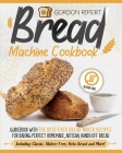 Bread Machine Cookbook: Guidebook With The Best-Ever Bread Maker Recipes for Baking Perfect Homemade, Artisan, Hands-Off Bread (Including Clas Cover Image