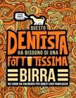 Questo dentista ha bisogno di una fottutissima birra: Un libro da colorare per adulti con parolacce: Un libro antistress per i dentisti, gli assistent Cover Image
