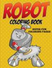 Robot Coloring Book - Super Fun Coloring Pages Cover Image
