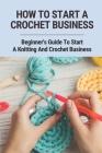 How To Start A Crochet Business: Beginner's Guide To Start A Knitting And Crochet Business: Starting A Crochet Business Ideas In 2021 Cover Image