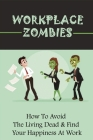 Workplace Zombies: How To Avoid The Living Dead & Find Your Happiness At Work: Ways To Stay Enthusiastic In Life Cover Image