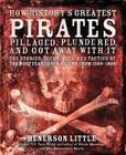 How History's Greatest Pirates Pillaged, Plundered, and Got Away With It: The Stories, Techniques, and Tactics of the Most Feared Sea Rovers from 1500-1800 Cover Image