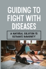 Guiding To Fight With Diseases: A Natural Solution To Ultimate Immunity: Fight Diseases Cover Image