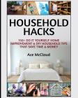 Household Hacks: 150+ Do It Yourself Home Improvement & DIY Household Tips That Save Time & Money Cover Image