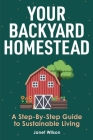 Your Backyard Homestead: A Step-By-Step Guide to Sustainable Living Cover Image